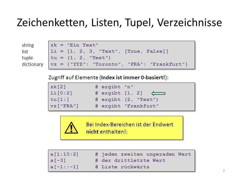 7 Zeichenketten, Listen, Tupel, Verzeichnisse Mehrfachzuweisungen sind möglich: zk = Ein Text li = [1, 2, 3, Text, [True, False]] tu = (1, 2, Text) vz