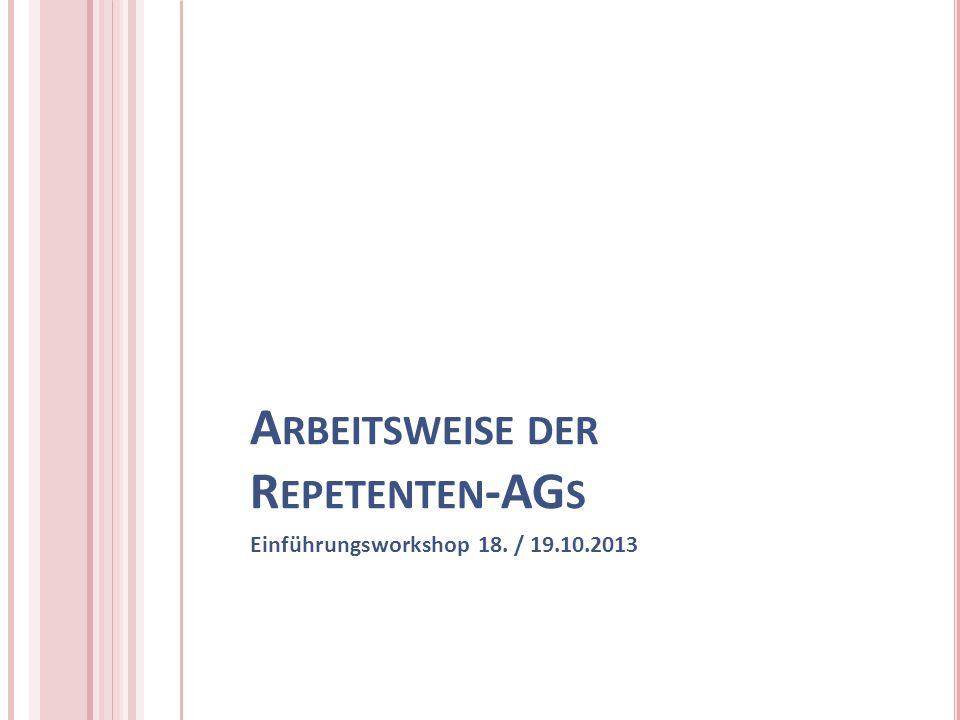 A RBEITSWEISE DER R EPETENTEN -AG S Einführungsworkshop 18. / 19.10.2013