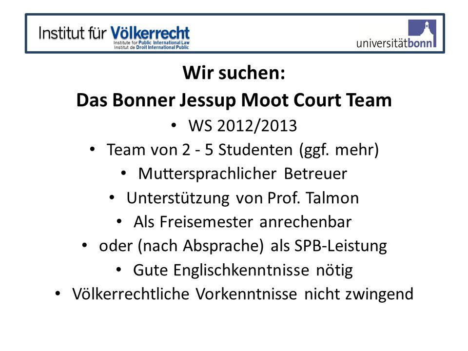 Wir suchen: Das Bonner Jessup Moot Court Team WS 2012/2013 Team von 2 - 5 Studenten (ggf. mehr) Muttersprachlicher Betreuer Unterstützung von Prof. Ta