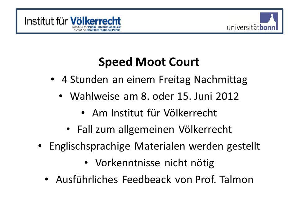 Speed Moot Court 4 Stunden an einem Freitag Nachmittag Wahlweise am 8. oder 15. Juni 2012 Am Institut für Völkerrecht Fall zum allgemeinen Völkerrecht