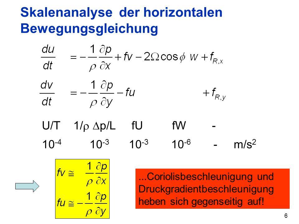 6 Skalenanalyse der horizontalen Bewegungsgleichung U/T 1/ p/L fU fW - 10 -4 10 -3 10 -3 10 -6 - m/s 2...Coriolisbeschleunigung und Druckgradientbesch