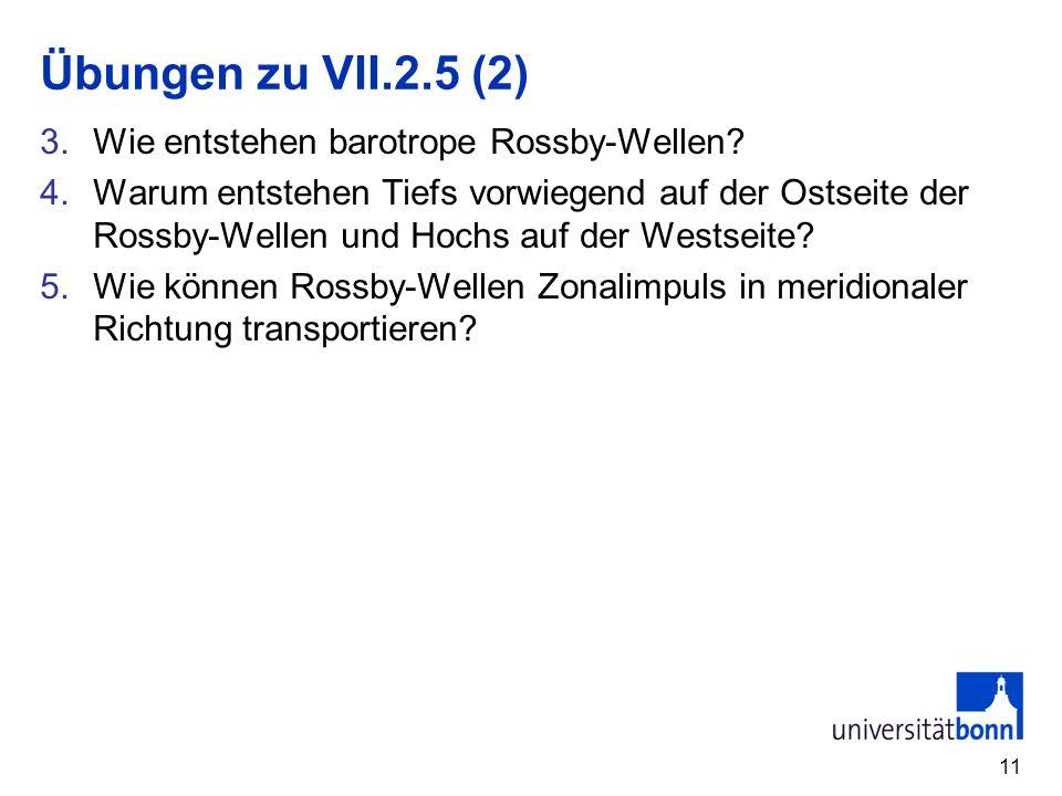 11 Übungen zu VII.2.5 (2) 3.Wie entstehen barotrope Rossby-Wellen? 4.Warum entstehen Tiefs vorwiegend auf der Ostseite der Rossby-Wellen und Hochs auf