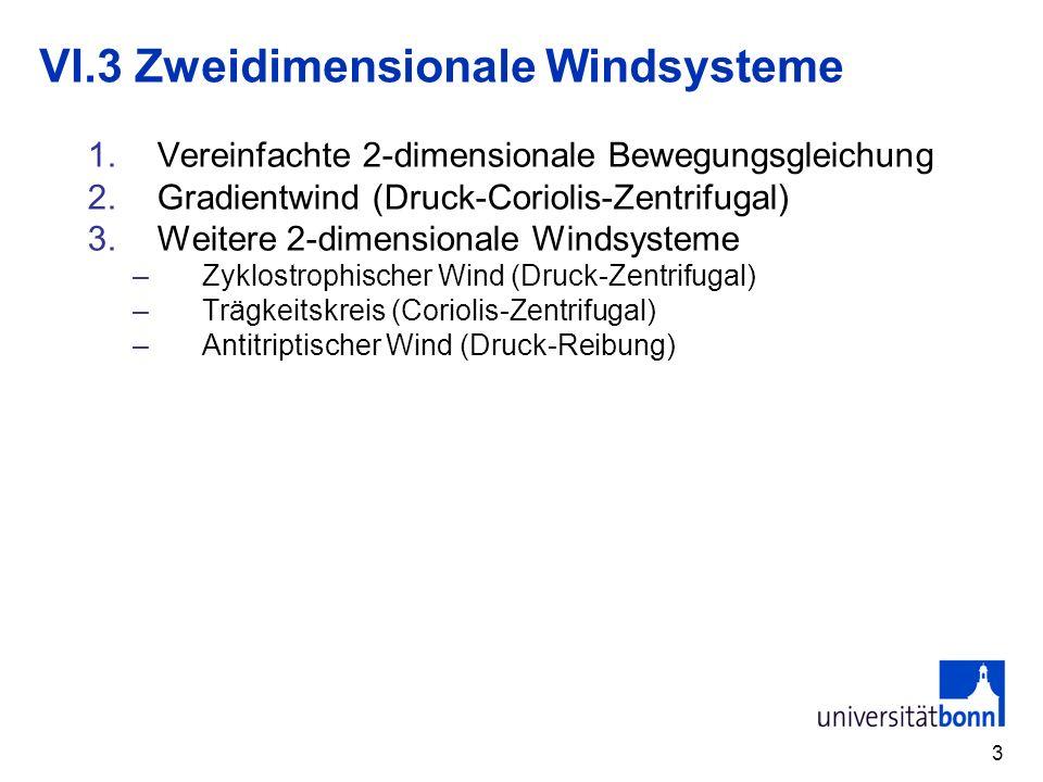 3 VI.3 Zweidimensionale Windsysteme 1.Vereinfachte 2-dimensionale Bewegungsgleichung 2.Gradientwind (Druck-Coriolis-Zentrifugal) 3.Weitere 2-dimension