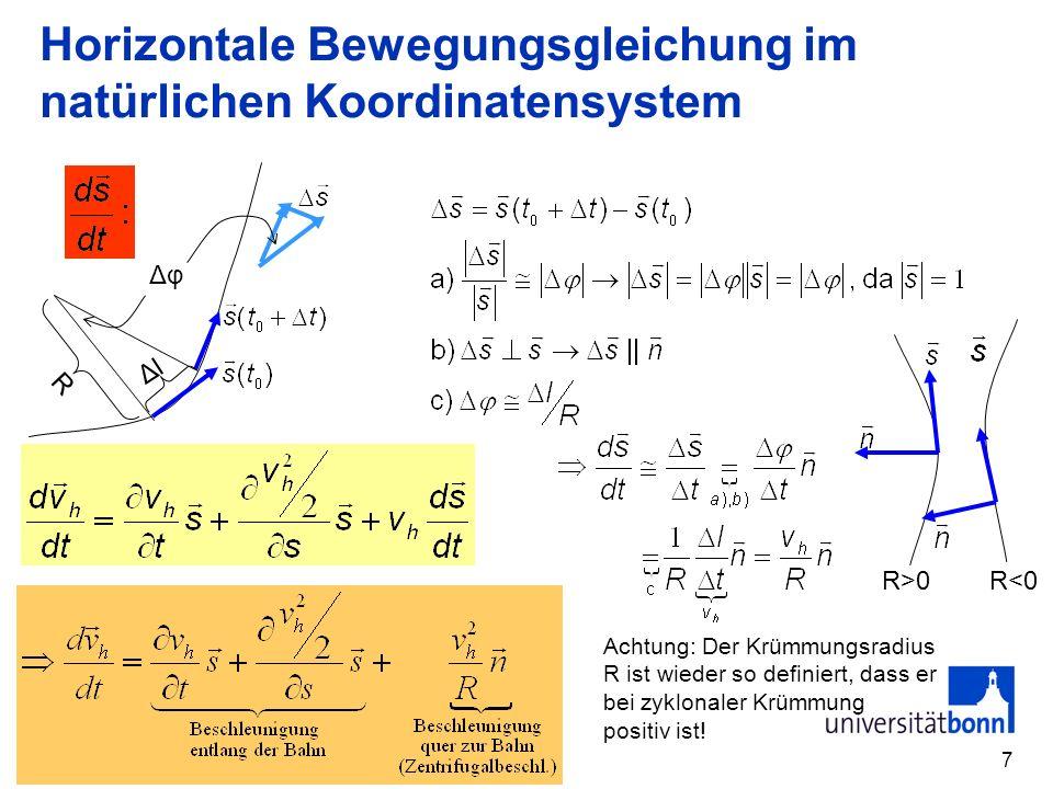 8 Horizontale Bewegungsgleichung im natürlichen Koordinatensystem Weitere Annahmen: a) Stationarität v h /t=0 b) keine Änderung des Betrags der Windgeschwindigkeit entlang der Bahn (v h 2 /2)/s=0 Annahme: Keine Reibung senkrecht zur Strömung (sinnvoll da v n =0) Reibung und Druckgradient kompensieren sich parallel der Strömung.