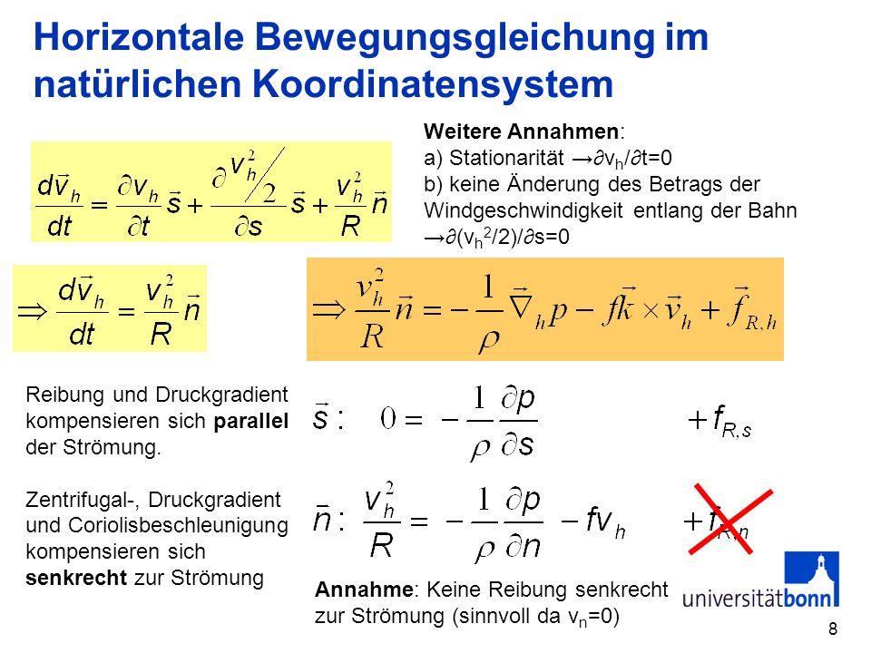 8 Horizontale Bewegungsgleichung im natürlichen Koordinatensystem Weitere Annahmen: a) Stationarität v h /t=0 b) keine Änderung des Betrags der Windge