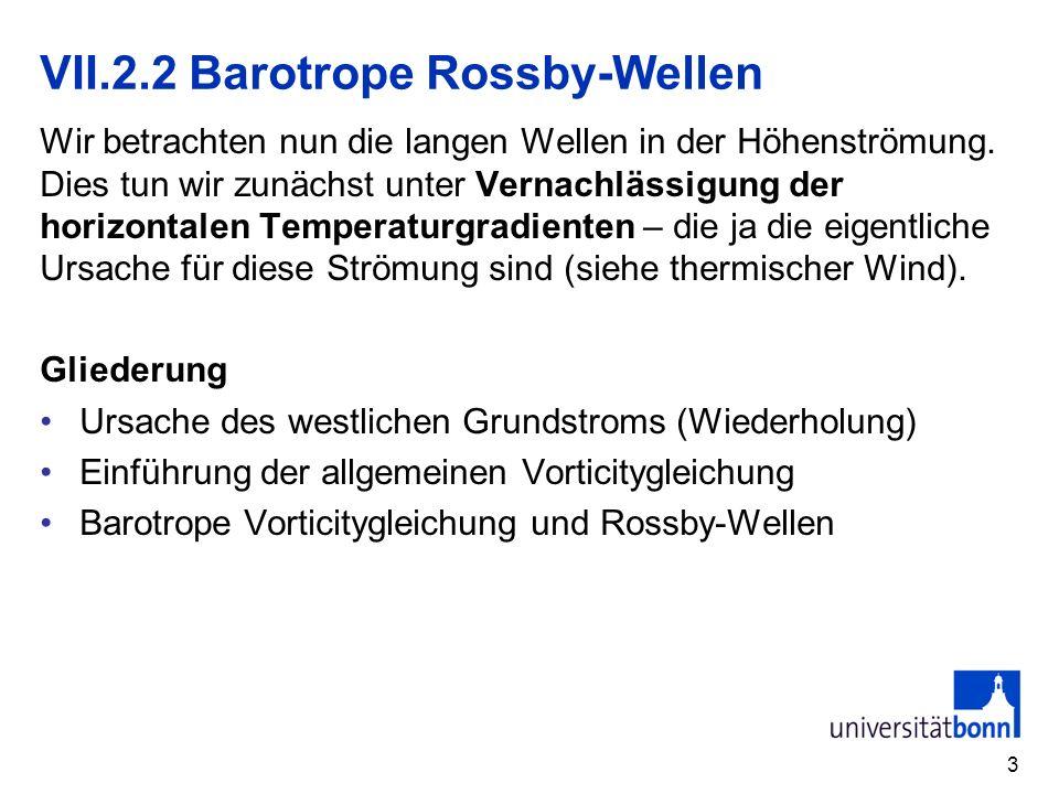 3 VII.2.2 Barotrope Rossby-Wellen Wir betrachten nun die langen Wellen in der Höhenströmung. Dies tun wir zunächst unter Vernachlässigung der horizont