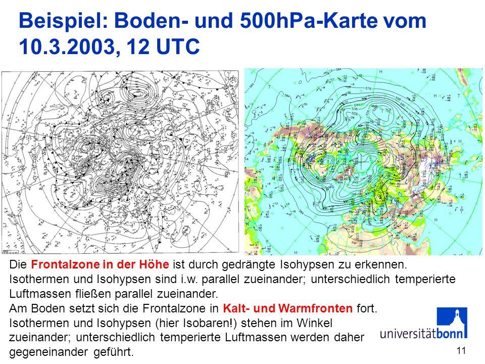 11 Beispiel: Boden- und 500hPa-Karte vom 10.3.2003, 12 UTC Die Frontalzone in der Höhe ist durch gedrängte Isohypsen zu erkennen. Isothermen und Isohy