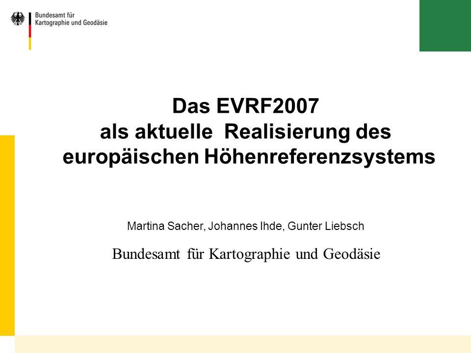 Bundesamt für Kartographie und Geodäsie Das EVRF2007 als aktuelle Realisierung des europäischen Höhenreferenzsystems Martina Sacher, Johannes Ihde, Gu