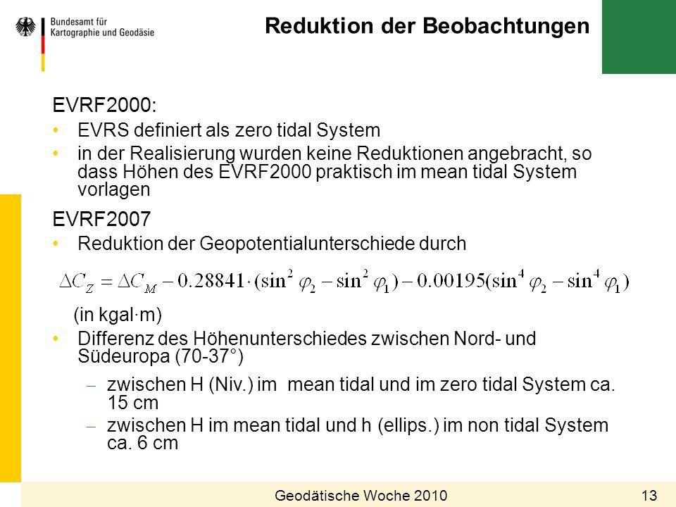 Reduktion der Beobachtungen 13Geodätische Woche 2010 EVRF2000: EVRS definiert als zero tidal System in der Realisierung wurden keine Reduktionen angeb