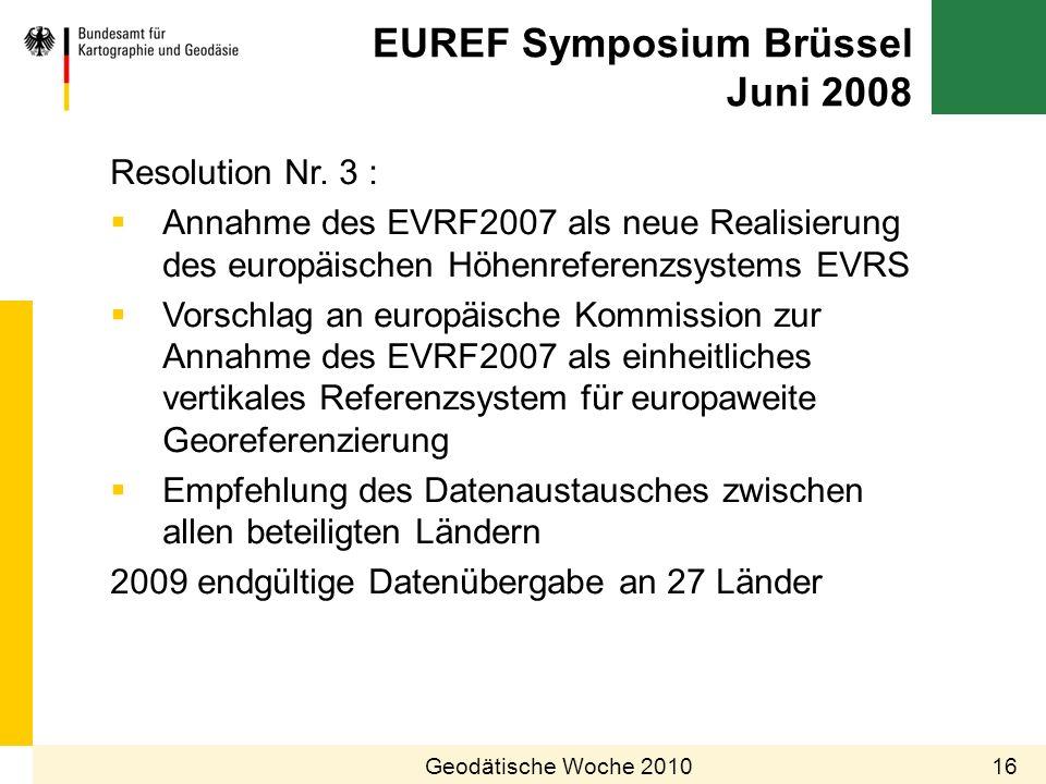 EUREF Symposium Brüssel Juni 2008 16Geodätische Woche 2010 Resolution Nr. 3 : Annahme des EVRF2007 als neue Realisierung des europäischen Höhenreferen