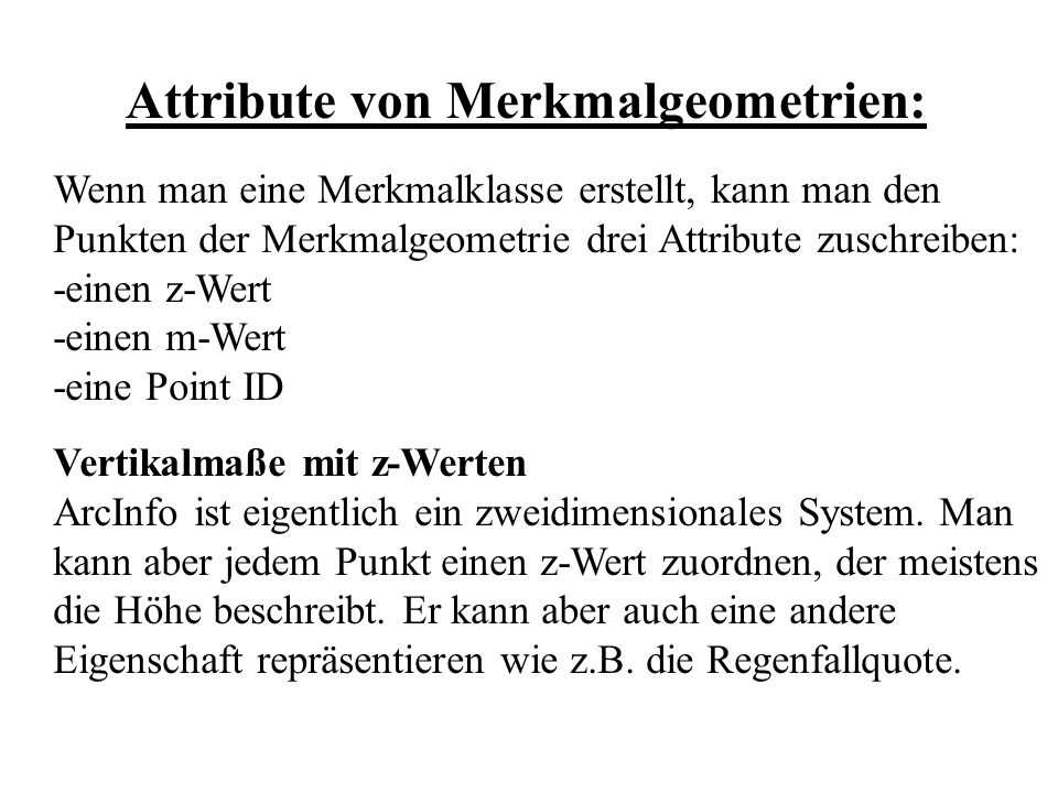 Attribute von Merkmalgeometrien: Wenn man eine Merkmalklasse erstellt, kann man den Punkten der Merkmalgeometrie drei Attribute zuschreiben: -einen z-Wert -einen m-Wert -eine Point ID Vertikalmaße mit z-Werten ArcInfo ist eigentlich ein zweidimensionales System.