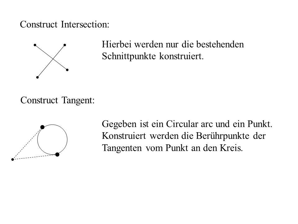 Construct Intersection: Hierbei werden nur die bestehenden Schnittpunkte konstruiert. Construct Tangent: Gegeben ist ein Circular arc und ein Punkt. K