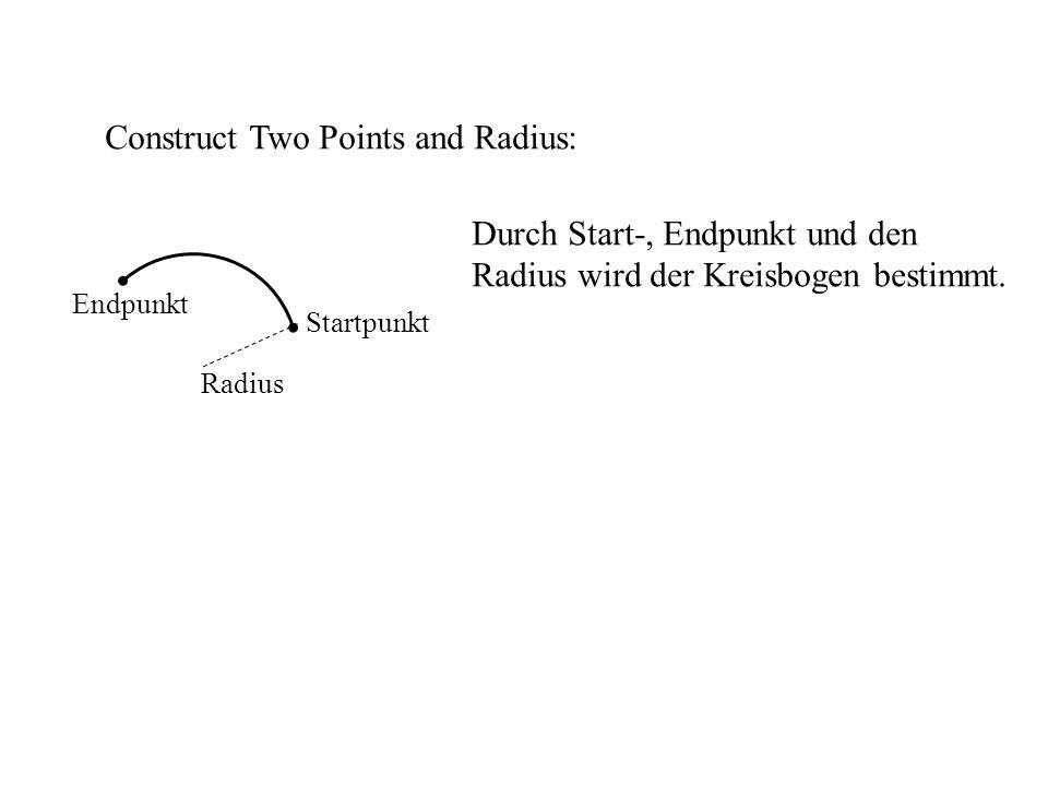 Construct Two Points and Radius: Radius Startpunkt Endpunkt Durch Start-, Endpunkt und den Radius wird der Kreisbogen bestimmt.