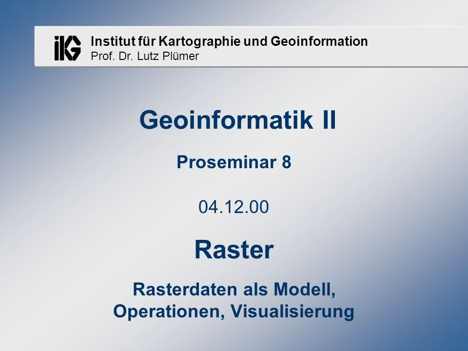 Institut für Kartographie und Geoinformation Prof. Dr. Lutz Plümer Geoinformatik II Proseminar 8 04.12.00 Raster Rasterdaten als Modell, Operationen,