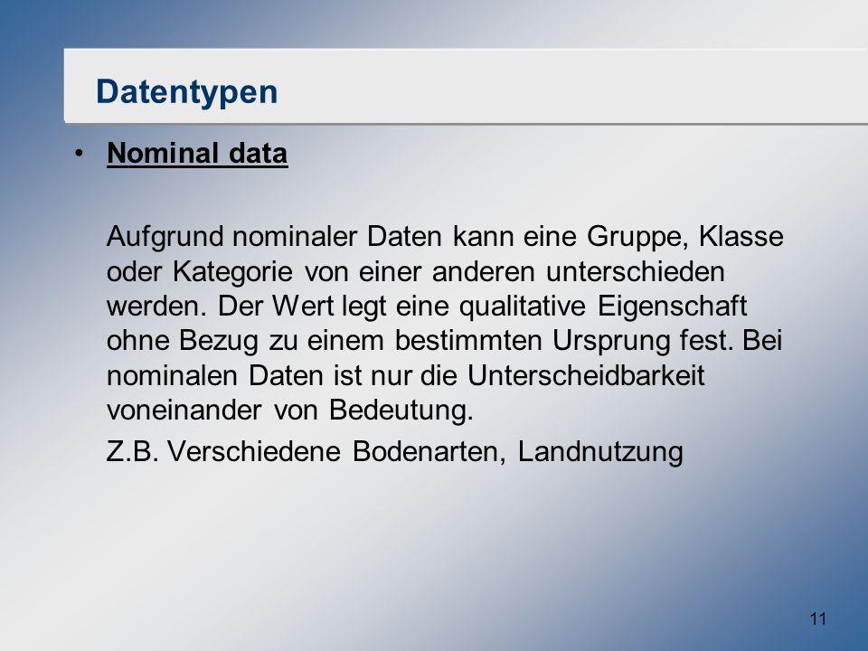 11 Datentypen Nominal data Aufgrund nominaler Daten kann eine Gruppe, Klasse oder Kategorie von einer anderen unterschieden werden. Der Wert legt eine