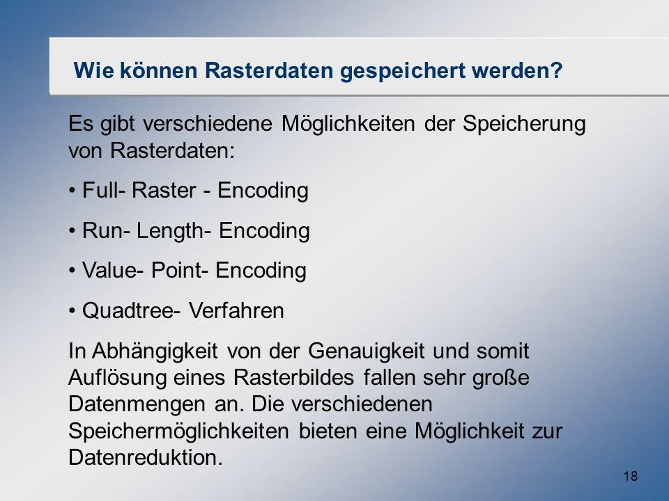 18 Wie können Rasterdaten gespeichert werden? Es gibt verschiedene Möglichkeiten der Speicherung von Rasterdaten: Full- Raster - Encoding Run- Length-