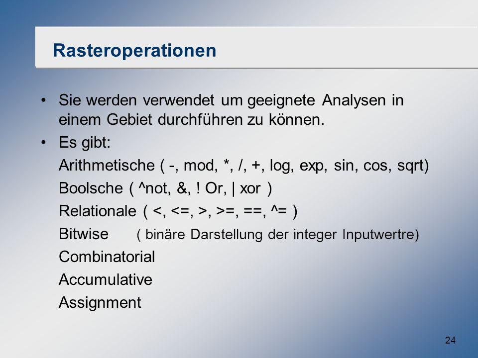 24 Rasteroperationen Sie werden verwendet um geeignete Analysen in einem Gebiet durchführen zu können. Es gibt: Arithmetische ( -, mod, *, /, +, log,