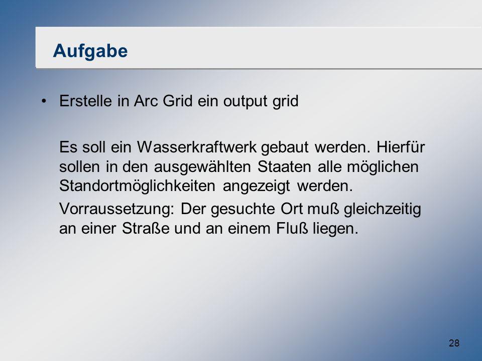 28 Aufgabe Erstelle in Arc Grid ein output grid Es soll ein Wasserkraftwerk gebaut werden. Hierfür sollen in den ausgewählten Staaten alle möglichen S