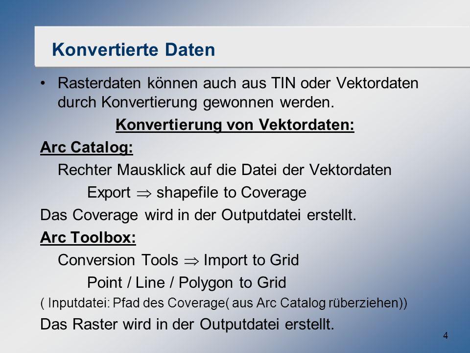 4 Konvertierte Daten Rasterdaten können auch aus TIN oder Vektordaten durch Konvertierung gewonnen werden. Konvertierung von Vektordaten: Arc Catalog: