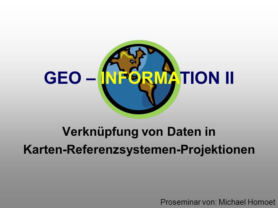 GEO – INFORMATION II Verknüpfung von Daten in Karten-Referenzsystemen-Projektionen Proseminar von: Michael Homoet