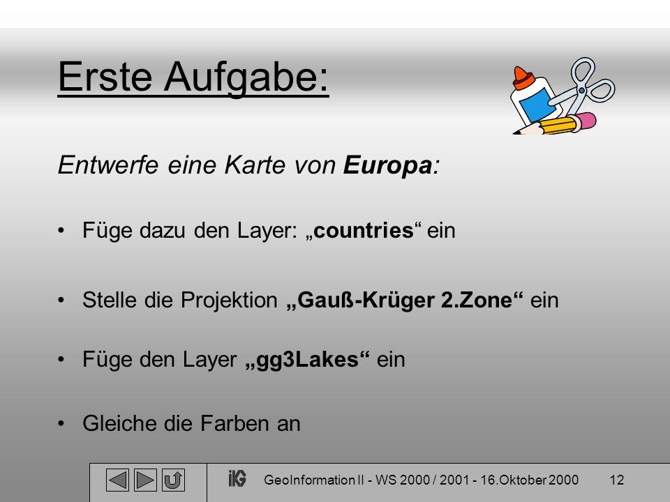 GeoInformation II - WS 2000 / 2001 - 16.Oktober 200012 Erste Aufgabe: Entwerfe eine Karte von Europa: Füge dazu den Layer: countries ein Stelle die Pr