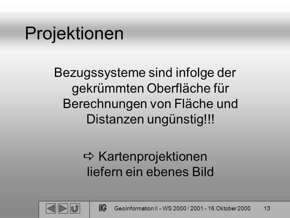 GeoInformation II - WS 2000 / 2001 - 16.Oktober 200013 Projektionen Bezugssysteme sind infolge der gekrümmten Oberfläche für Berechnungen von Fläche u