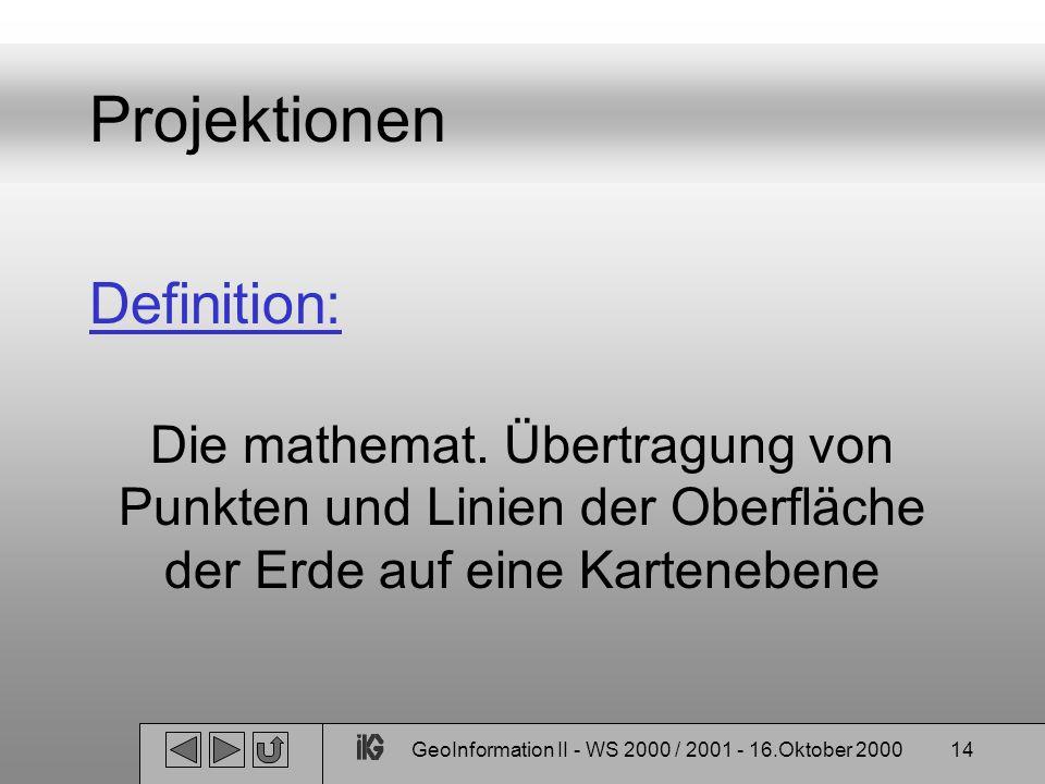 GeoInformation II - WS 2000 / 2001 - 16.Oktober 200014 Projektionen Definition: Die mathemat. Übertragung von Punkten und Linien der Oberfläche der Er