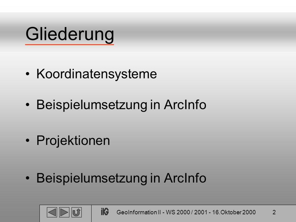 GeoInformation II - WS 2000 / 2001 - 16.Oktober 20002 Gliederung Koordinatensysteme Beispielumsetzung in ArcInfo Projektionen Beispielumsetzung in Arc