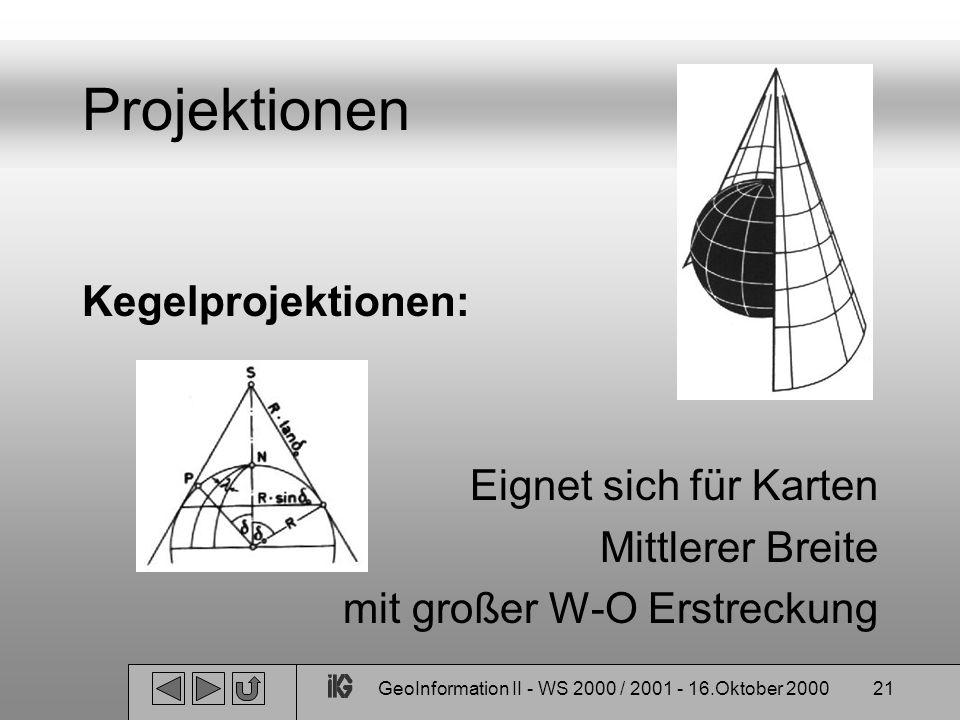 GeoInformation II - WS 2000 / 2001 - 16.Oktober 200021 Projektionen Kegelprojektionen: Eignet sich für Karten Mittlerer Breite mit großer W-O Erstreck