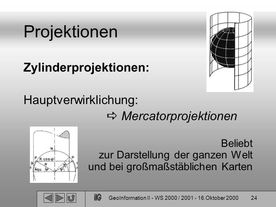 GeoInformation II - WS 2000 / 2001 - 16.Oktober 200024 Projektionen Zylinderprojektionen: Hauptverwirklichung: Mercatorprojektionen Beliebt zur Darste