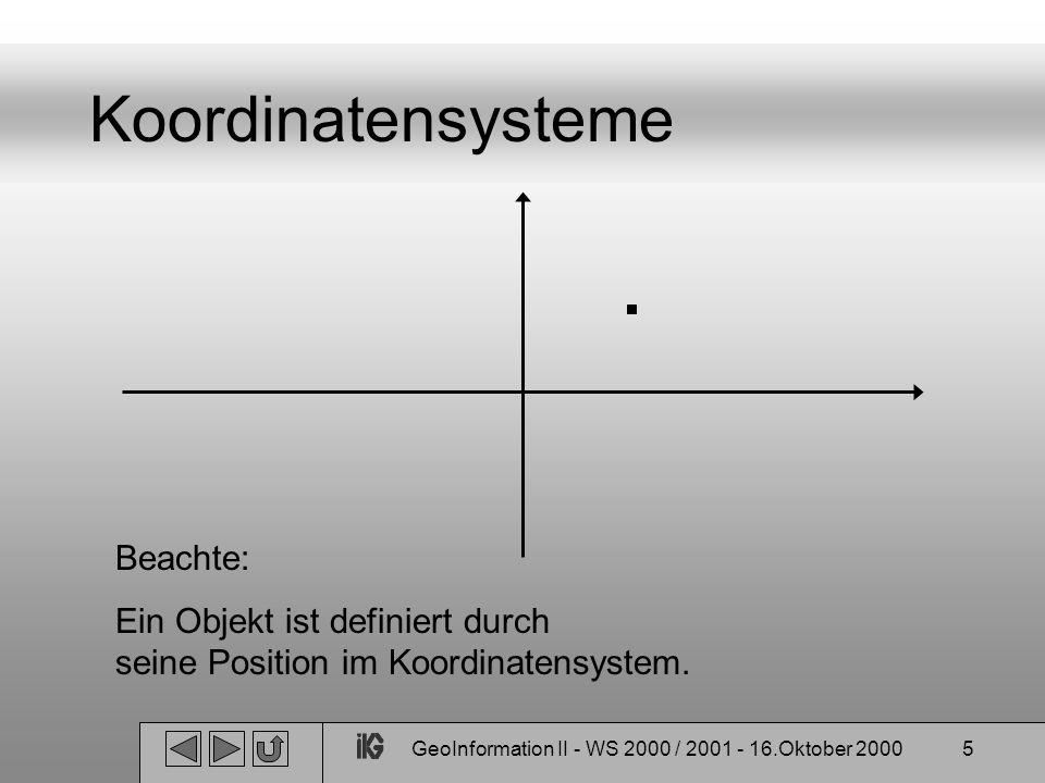 GeoInformation II - WS 2000 / 2001 - 16.Oktober 20006 Koordinatensysteme Referenzsystem: theoretische ideale Definition eines Koordinatensystems Referenzrahmen: Realisierung eines solchen Systems beachte: ein Referenzsystem kann mehrer Rahmen haben