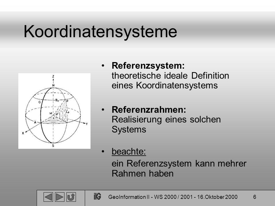 GeoInformation II - WS 2000 / 2001 - 16.Oktober 20007 Koordinatensysteme Geodätisches Datum: beinhaltet: - Ursprung - Orientierung - Refernezellipsoid Geozentrisches Referenzsystem: Mit dem Erdkörper rotierende Koordinatensysteme deren Ursprung im Masseschwerpunkt der Erde liegen, z.