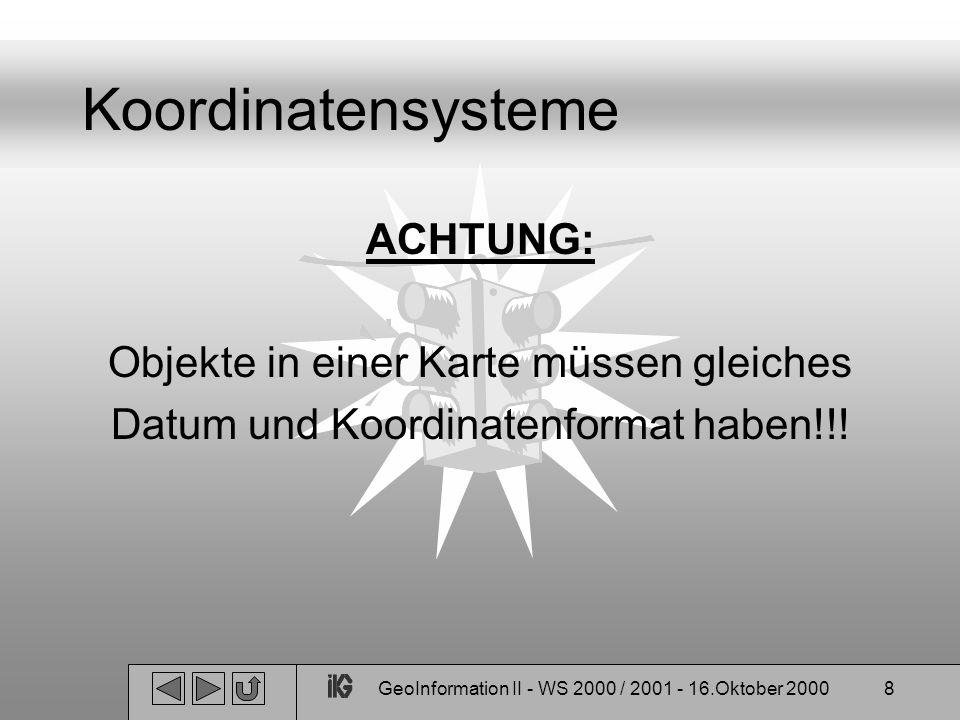 GeoInformation II - WS 2000 / 2001 - 16.Oktober 20008 Koordinatensysteme ACHTUNG: Objekte in einer Karte müssen gleiches Datum und Koordinatenformat h