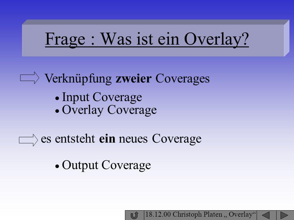 Frage : Was ist ein Overlay? 18.12.00 Christoph Platen Overlay Verknüpfung zweier Coverages Input Coverage Overlay Coverage es entsteht ein neues Cove
