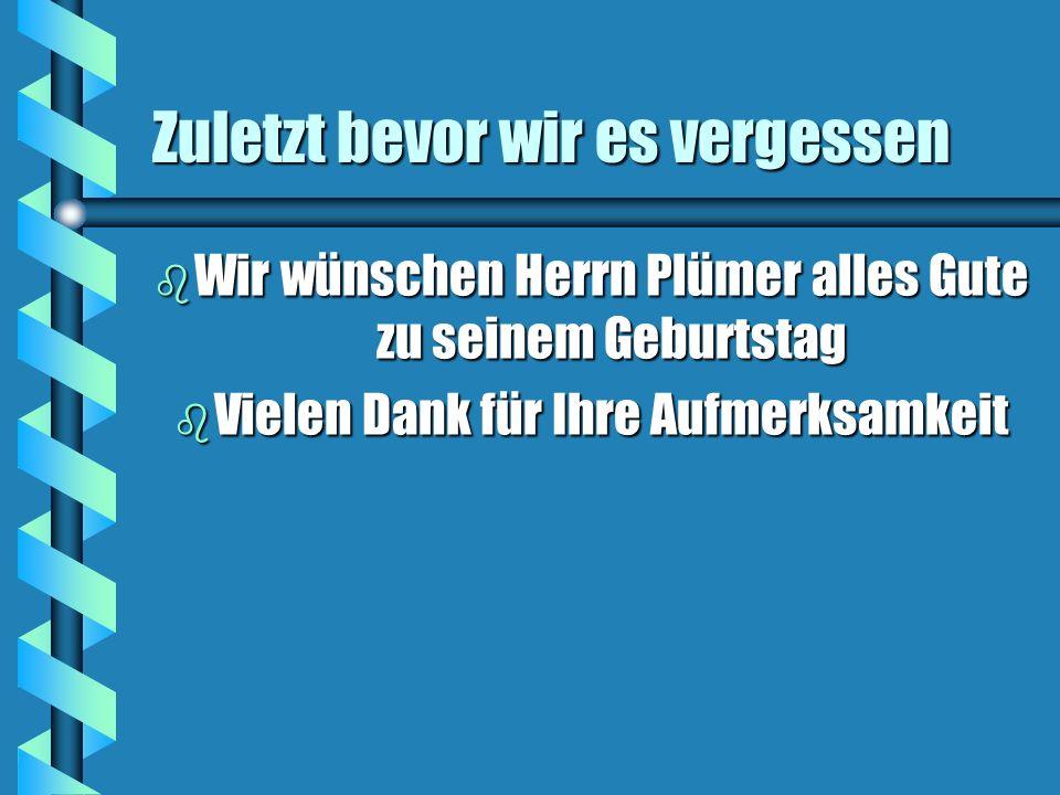 Zuletzt bevor wir es vergessen b Wir wünschen Herrn Plümer alles Gute zu seinem Geburtstag b Vielen Dank für Ihre Aufmerksamkeit