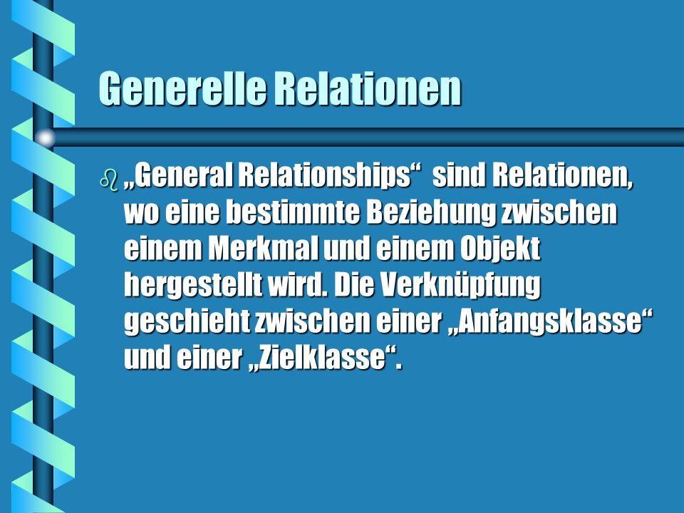 Generelle Relationen b General Relationships sind Relationen, wo eine bestimmte Beziehung zwischen einem Merkmal und einem Objekt hergestellt wird. Di