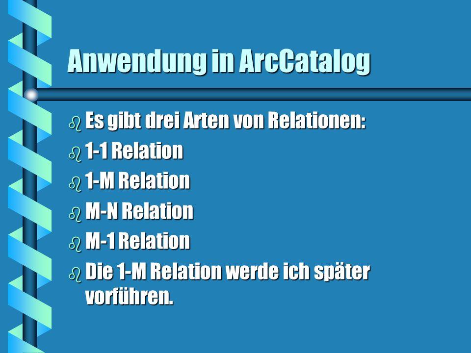 Anwendung in ArcCatalog b Es gibt drei Arten von Relationen: b 1-1 Relation b 1-M Relation b M-N Relation b M-1 Relation b Die 1-M Relation werde ich später vorführen.
