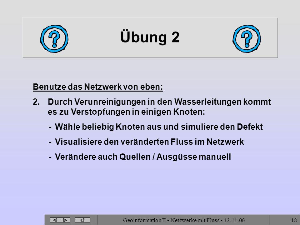 Geoinformation II - Netzwerke mit Fluss - 13.11.0018 Übung 2 Benutze das Netzwerk von eben: 2.Durch Verunreinigungen in den Wasserleitungen kommt es zu Verstopfungen in einigen Knoten: -Wähle beliebig Knoten aus und simuliere den Defekt -Visualisiere den veränderten Fluss im Netzwerk -Verändere auch Quellen / Ausgüsse manuell