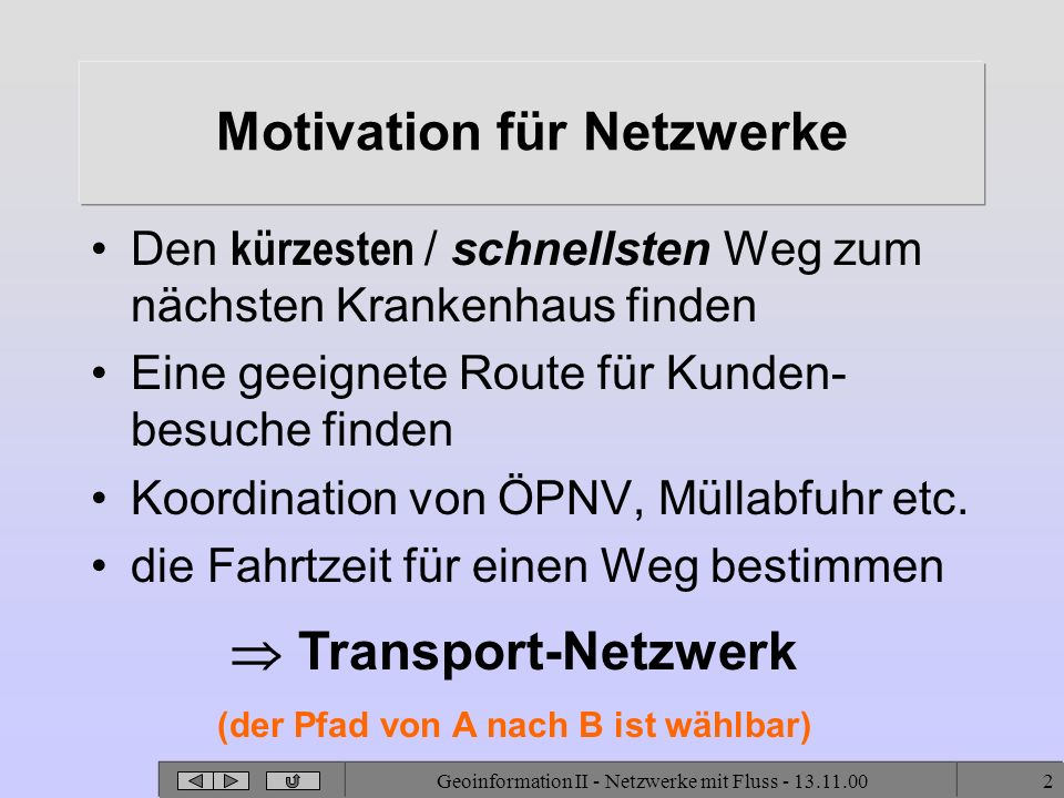 Geoinformation II - Netzwerke mit Fluss - 13.11.002 Motivation für Netzwerke Den kürzesten / schnellsten Weg zum nächsten Krankenhaus finden Eine geeignete Route für Kunden- besuche finden Koordination von ÖPNV, Müllabfuhr etc.