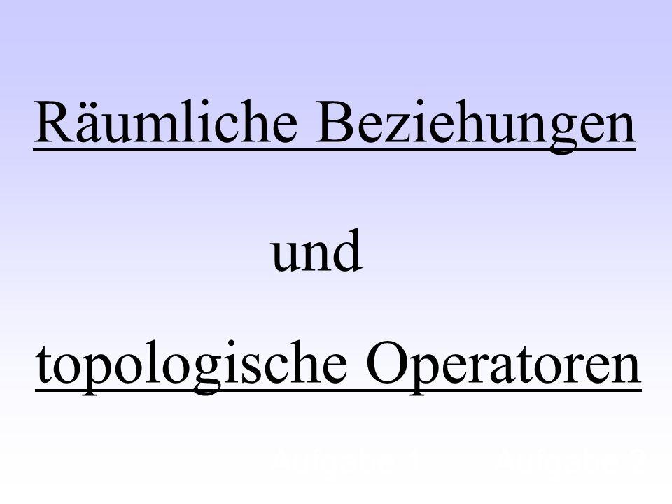 Räumliche Beziehungen und topologische Operatoren Aufgabe 1Aufgabe 2