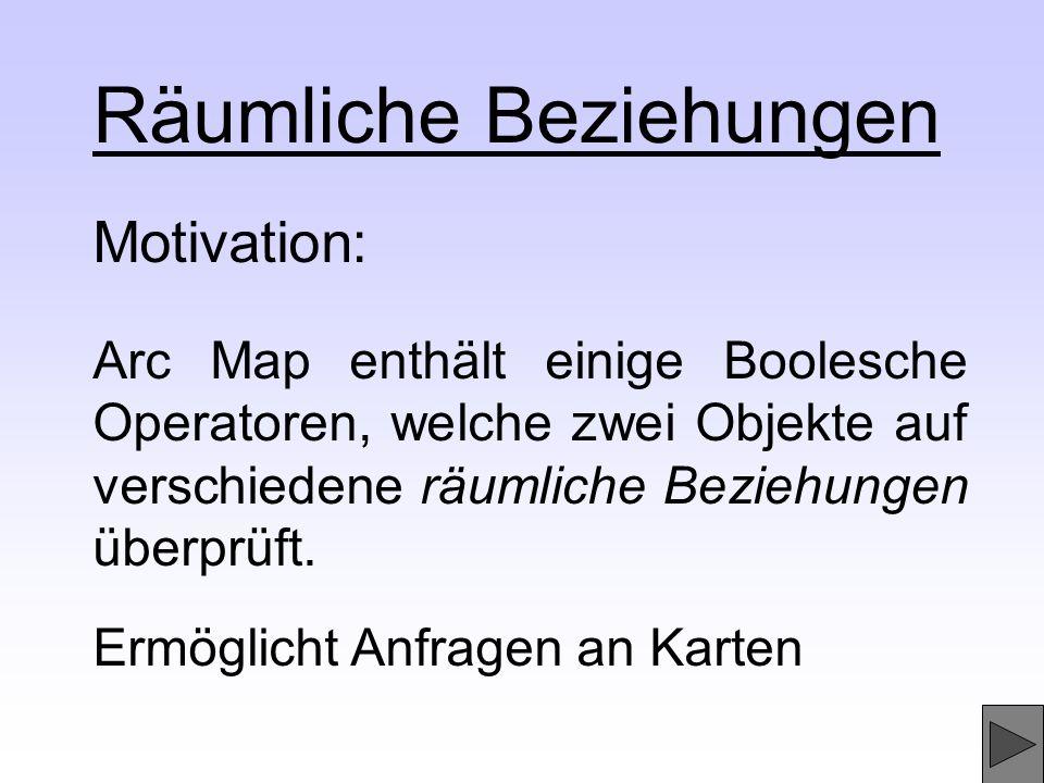 Räumliche Beziehungen Arc Map enthält einige Boolesche Operatoren, welche zwei Objekte auf verschiedene räumliche Beziehungen überprüft. Motivation: E