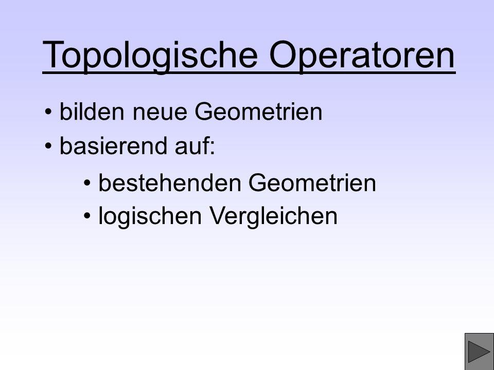 Topologische Operatoren bilden neue Geometrien basierend auf: logischen Vergleichen bestehenden Geometrien