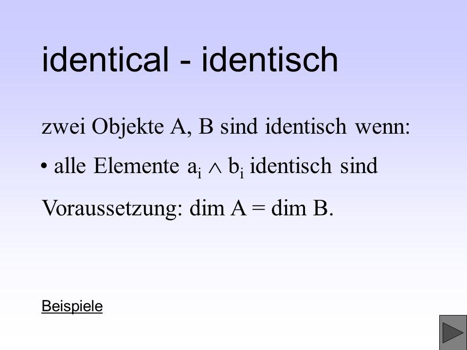 zwei Objekte A, B sind identisch wenn: identical - identisch Beispiele Voraussetzung: dim A = dim B. alle Elemente a i b i identisch sind