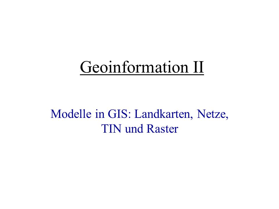 Geoinformation II Modelle in GIS: Landkarten, Netze, TIN und Raster