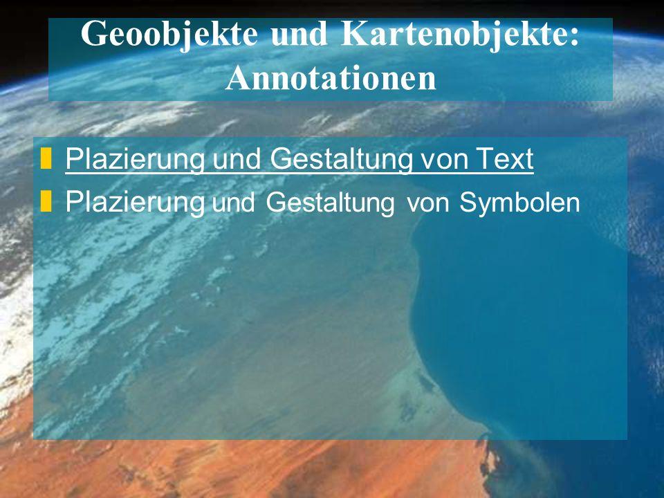 Geoobjekte und Kartenobjekte: Annotationen zPlazierung und Gestaltung von Text zPlazierung und Gestaltung von Symbolen