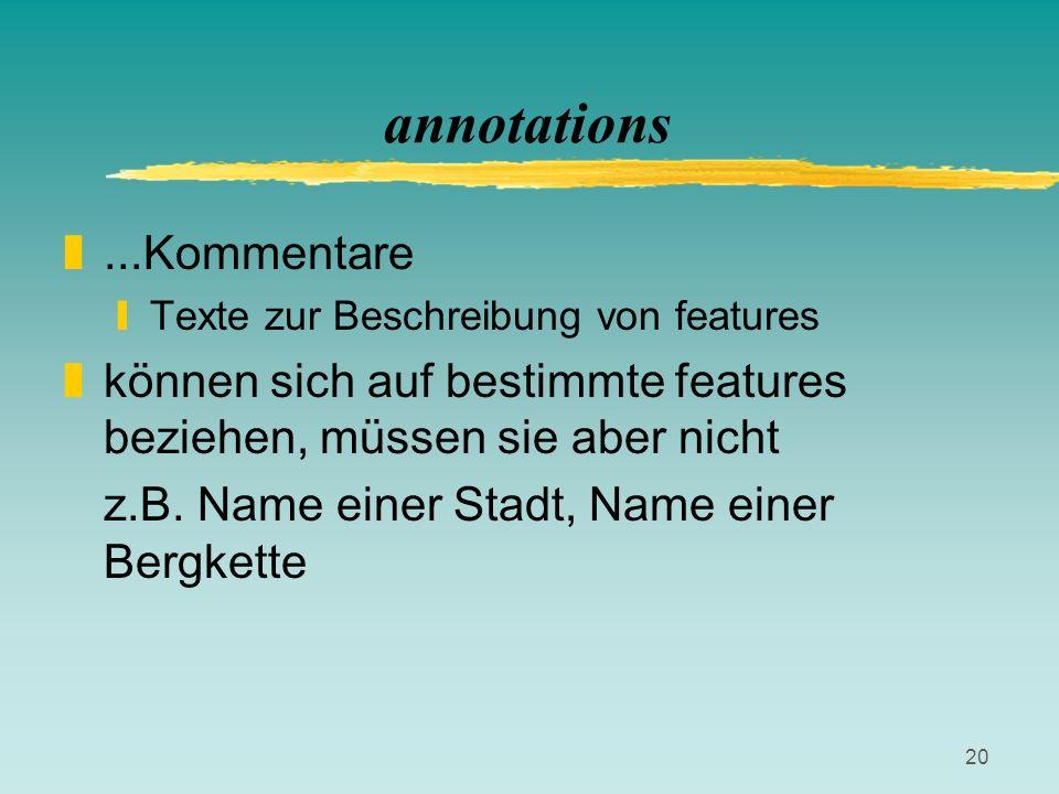 20 annotations z...Kommentare yTexte zur Beschreibung von features zkönnen sich auf bestimmte features beziehen, müssen sie aber nicht z.B. Name einer