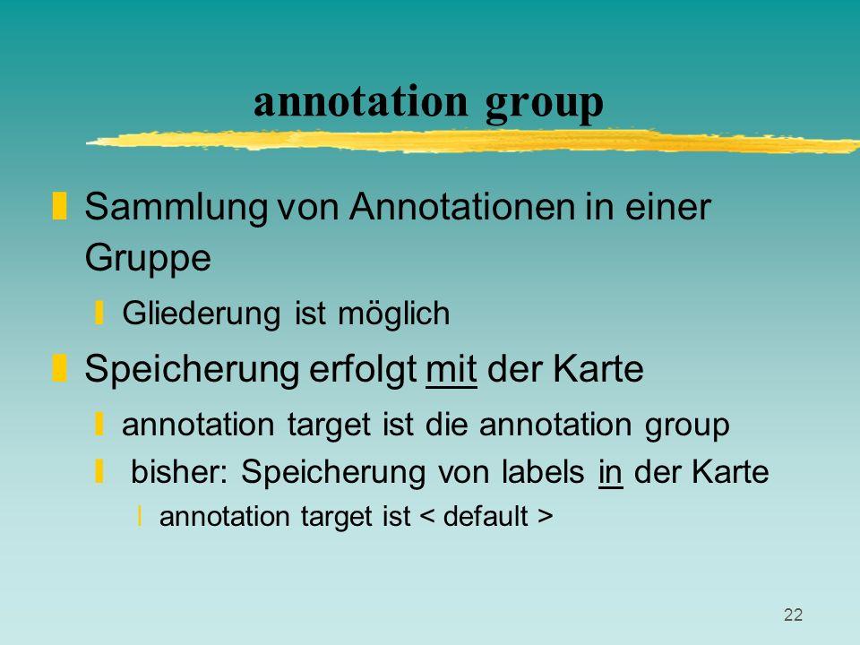 22 annotation group zSammlung von Annotationen in einer Gruppe yGliederung ist möglich zSpeicherung erfolgt mit der Karte yannotation target ist die a