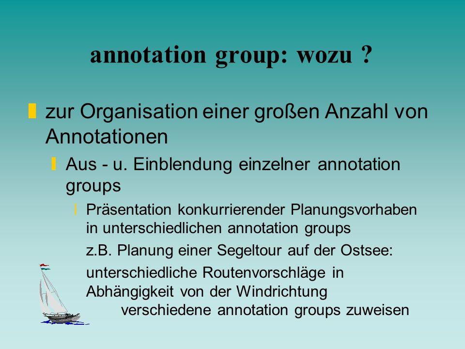 annotation group: wozu ? zzur Organisation einer großen Anzahl von Annotationen yAus - u. Einblendung einzelner annotation groups xPräsentation konkur