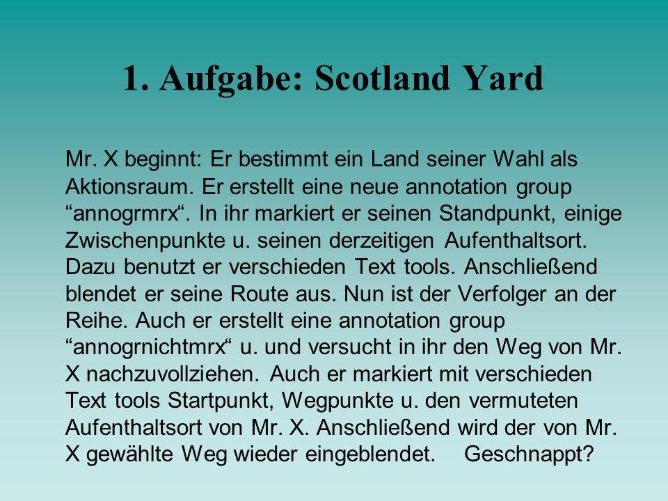 1. Aufgabe: Scotland Yard Mr. X beginnt: Er bestimmt ein Land seiner Wahl als Aktionsraum. Er erstellt eine neue annotation group annogrmrx. In ihr ma