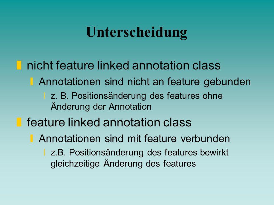 Unterscheidung znicht feature linked annotation class yAnnotationen sind nicht an feature gebunden xz. B. Positionsänderung des features ohne Änderung